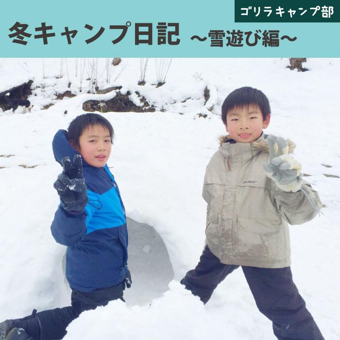 「冬キャンプ日記~雪遊び編~」-ゴリラキャンプ部